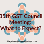 6 Things to Expect from the 35th GST Council Meeting