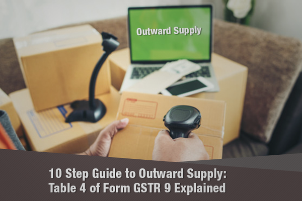 10 Step Guide to Outward Supply: Table 4 of Form GSTR-9 Explained