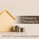 "A Boost to ""Housing for All"" - 33rd GST Council Meeting Highlights"