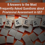 9 Answers to the Most Frequently Asked Questions about Provisional Assessment in GST