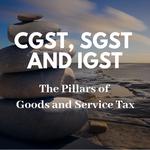 CGST, SGST and IGST: The Three Pillars of Goods and Service Tax