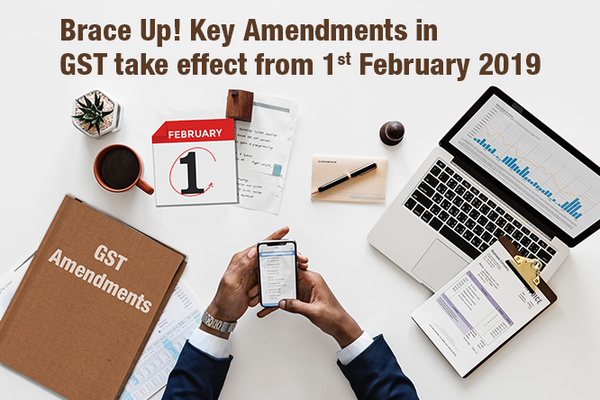 Key Amendments in GST take effect from 1st February 2019