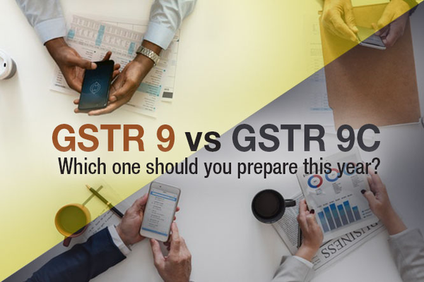 GSTR 9 Vs GSTR 9C, which One should You Prepare this Year?