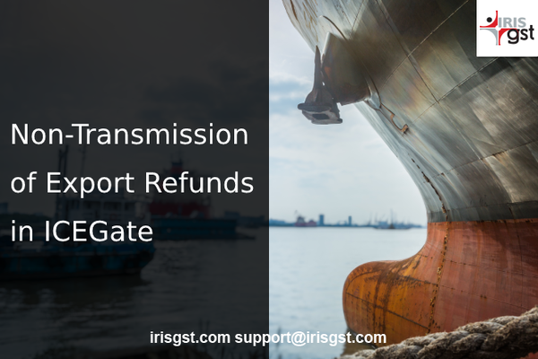 Issues in Export Refunds - Top Reasons Why Your Invoice data did not Transmit to ICEGate